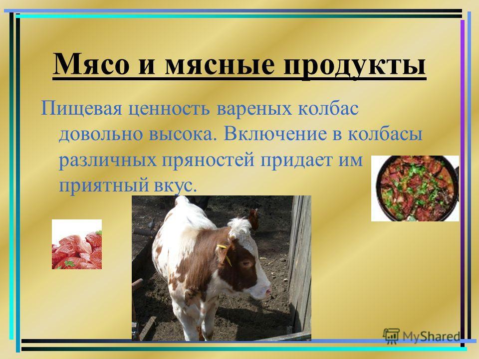 Мясо и мясные продукты Пищевая ценность вареных колбас довольно высока. Включение в колбасы различных пряностей придает им приятный вкус.