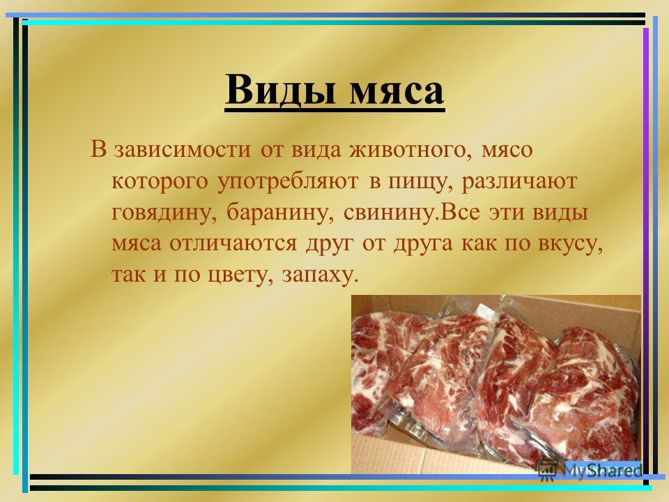 Виды мяса В зависимости от вида животного, мясо которого употребляют в пищу, различают говядину, баранину, свинину.Все эти виды мяса отличаются друг от друга как по вкусу, так и по цвету, запаху.
