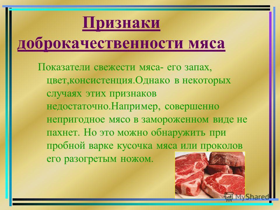 Признаки доброкачественности мяса Показатели свежести мяса- его запах, цвет,консистенция.Однако в некоторых случаях этих признаков недостаточно.Например, совершенно непригодное мясо в замороженном виде не пахнет. Но это можно обнаружить при пробной в