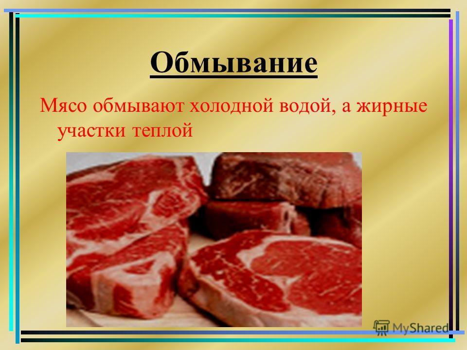 Обмывание Мясо обмывают холодной водой, а жирные участки теплой