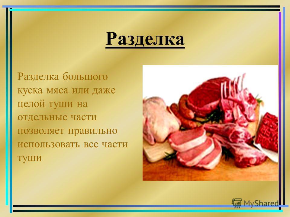 Разделка Разделка большого куска мяса или даже целой туши на отдельные части позволяет правильно использовать все части туши