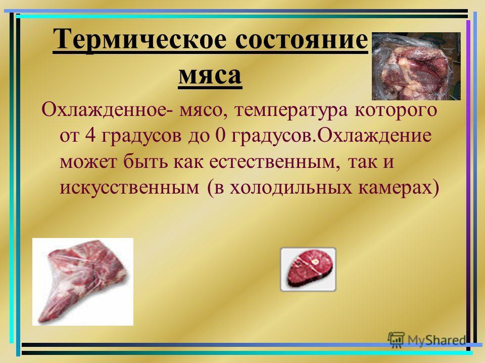 Термическое состояние мяса Охлажденное- мясо, температура которого от 4 градусов до 0 градусов.Охлаждение может быть как естественным, так и искусственным (в холодильных камерах)
