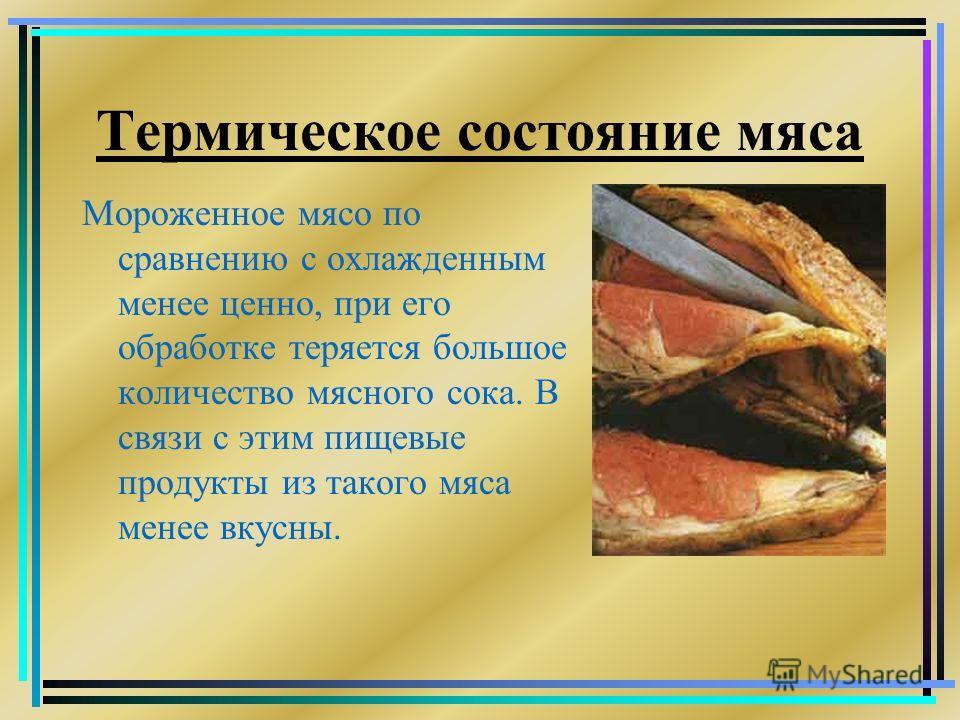 Термическое состояние мяса Мороженное мясо по сравнению с охлажденным менее ценно, при его обработке теряется большое количество мясного сока. В связи с этим пищевые продукты из такого мяса менее вкусны.