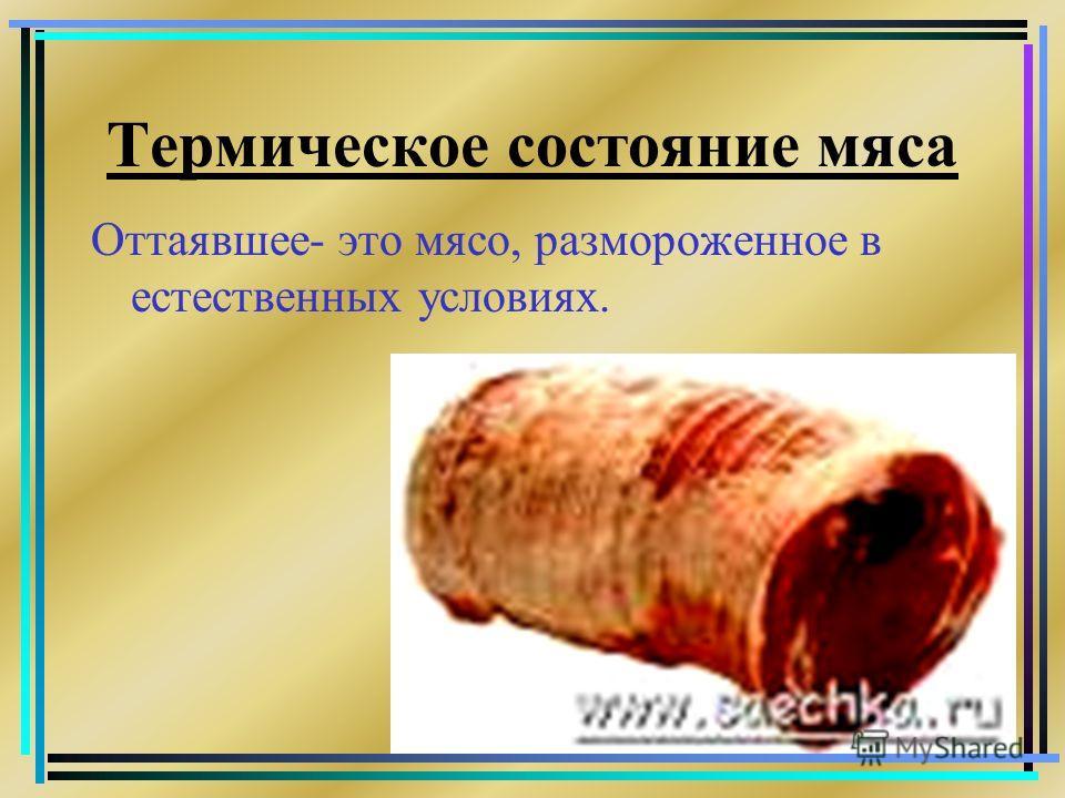 Термическое состояние мяса Оттаявшее- это мясо, размороженное в естественных условиях.