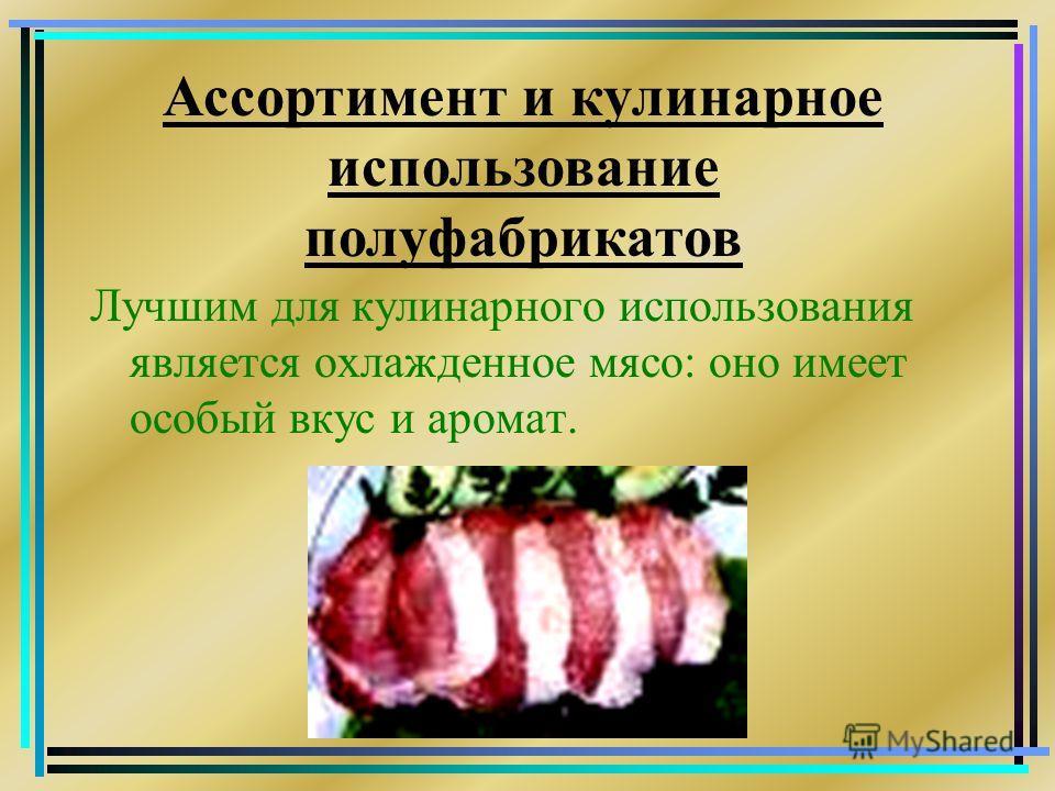 Лучшим для кулинарного использования является охлажденное мясо: оно имеет особый вкус и аромат. Ассортимент и кулинарное использование полуфабрикатов