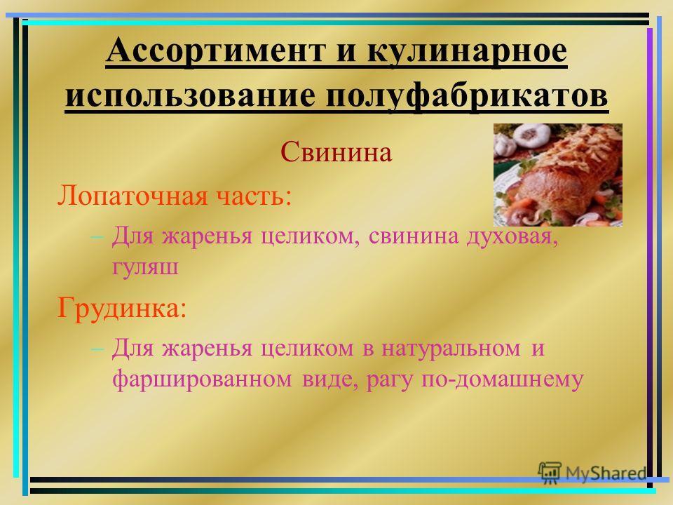 Ассортимент и кулинарное использование полуфабрикатов Свинина Лопаточная часть: –Для жаренья целиком, свинина духовая, гуляш Грудинка: –Для жаренья целиком в натуральном и фаршированном виде, рагу по-домашнему