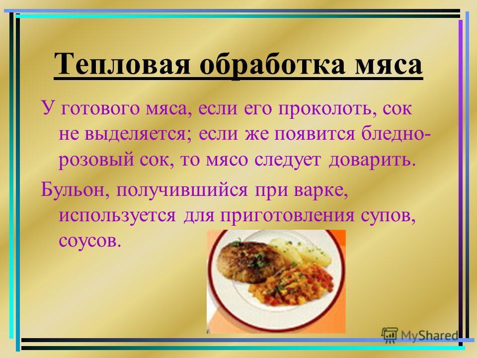 Тепловая обработка мяса У готового мяса, если его проколоть, сок не выделяется; если же появится бледно- розовый сок, то мясо следует доварить. Бульон, получившийся при варке, используется для приготовления супов, соусов.