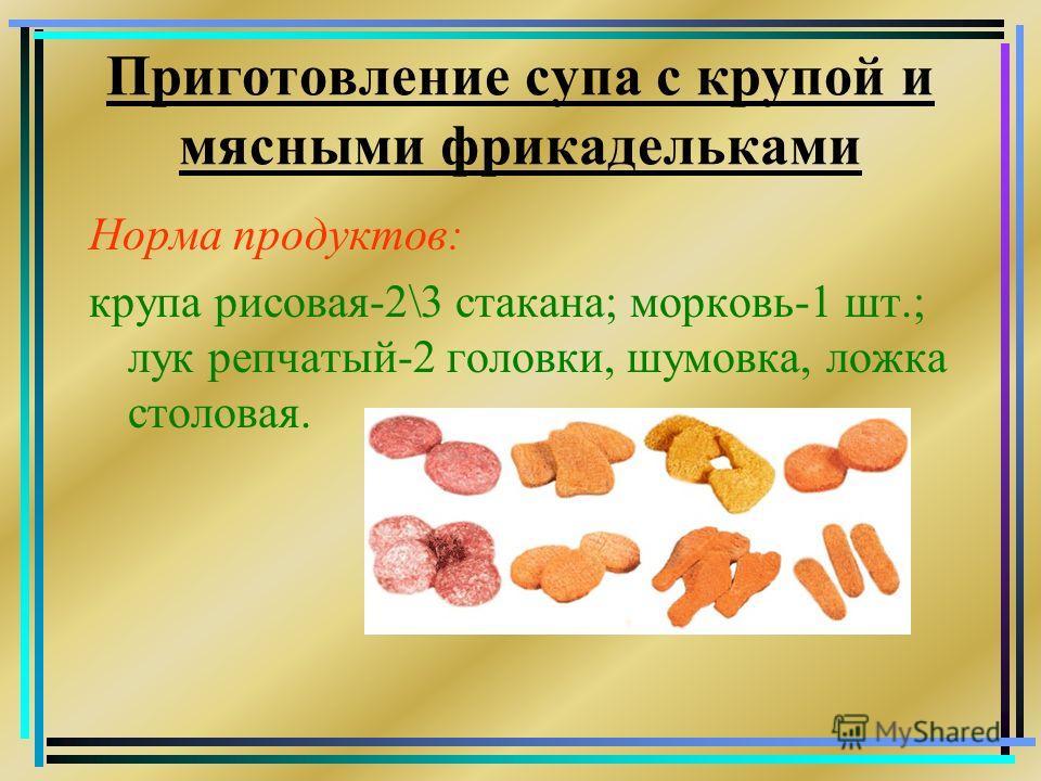 Приготовление супа с крупой и мясными фрикадельками Норма продуктов: крупа рисовая-2\3 стакана; морковь-1 шт.; лук репчатый-2 головки, шумовка, ложка столовая.