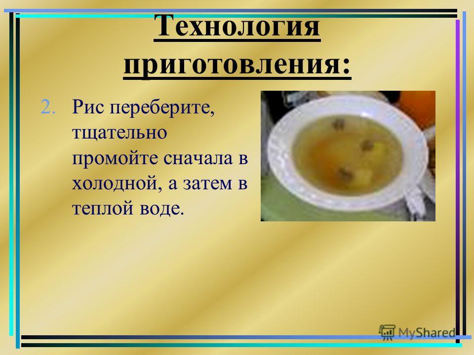 Технология приготовления: 2. Рис переберите, тщательно промойте сначала в холодной, а затем в теплой воде.