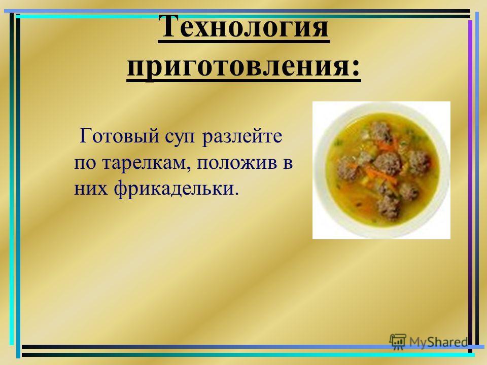 Технология приготовления: Готовый суп разлейте по тарелкам, положив в них фрикадельки.