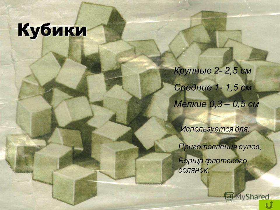 Крупные 2- 2,5 см Средние 1- 1,5 см Мелкие 0,3 – 0,5 см Используется для: Приготовления супов, Борща флотского, солянок. Кубики