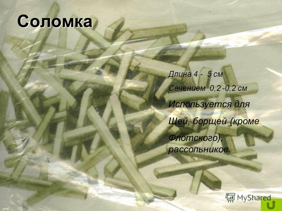 Длина 4 - 5 см Сечением 0,2 -0,2 см Используется для Щей, борщей (кроме Флотского), рассольников.Соломка