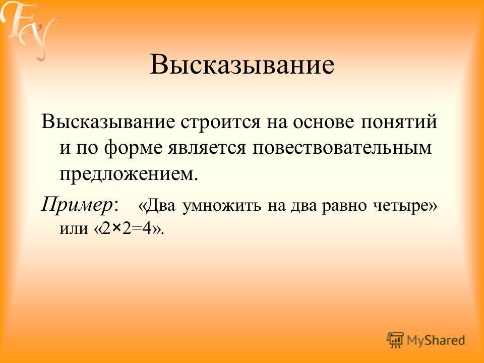 Высказывание Высказывание строится на основе понятий и по форме является повествовательным предложением. Пример: «Два умножить на два равно четыре» или «2×2=4».