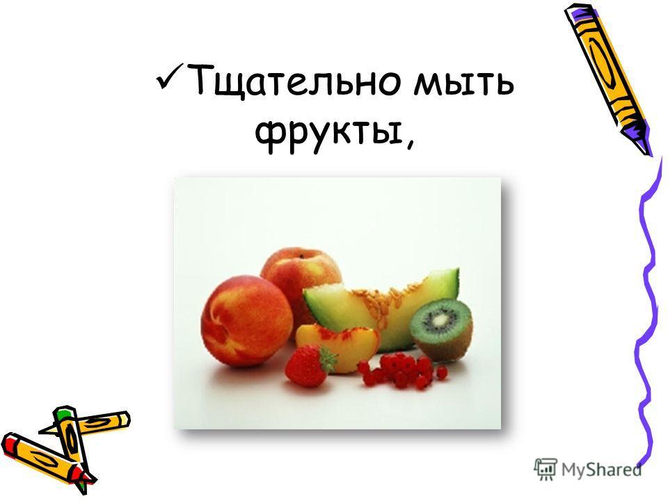 Тщательно мыть фрукты,