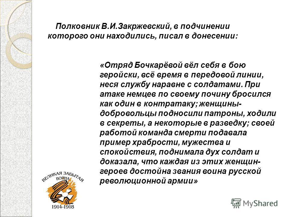 Полковник В.И.Закржевский, в подчинении которого они находились, писал в донесении: «Отряд Бочкарёвой вёл себя в бою геройски, всё время в передовой линии, неся службу наравне с солдатами. При атаке немцев по своему почину бросился как один в контрат