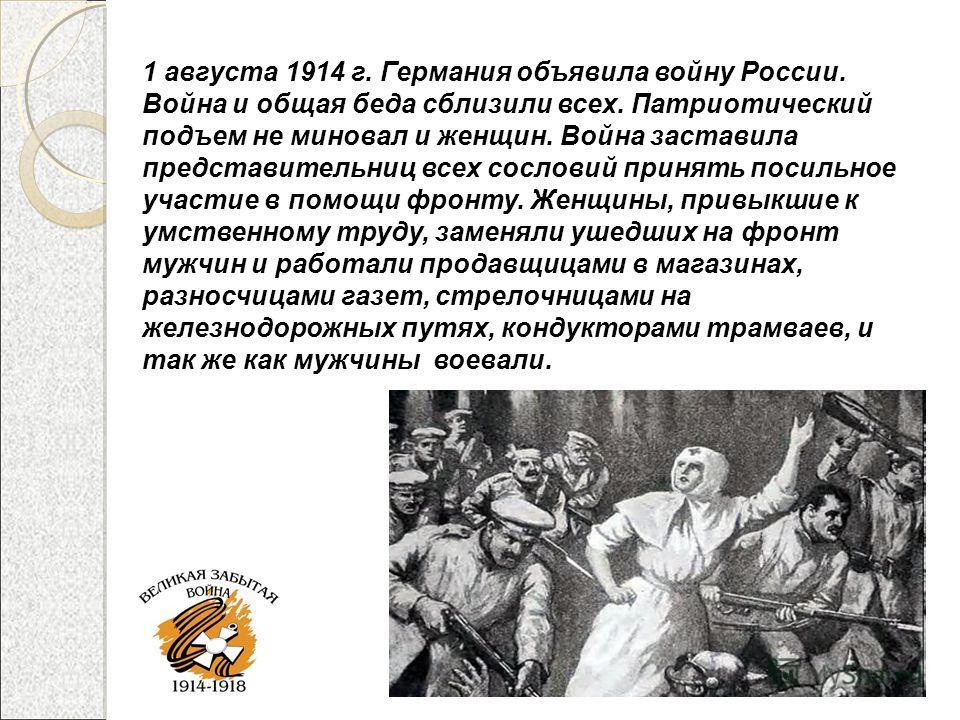 1 августа 1914 г. Германия объявила войну России. Война и общая беда сблизили всех. Патриотический подъем не миновал и женщин. Война заставила представительниц всех сословий принять посильное участие в помощи фронту. Женщины, привыкшие к умственному