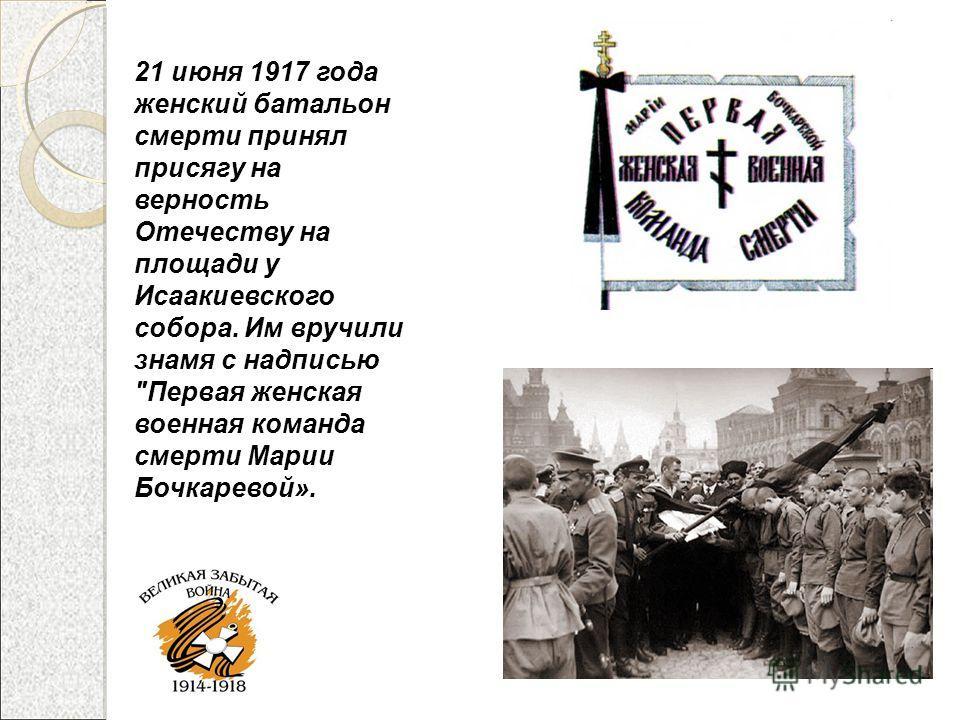 21 июня 1917 года женский батальон смерти принял присягу на верность Отечеству на площади у Исаакиевского собора. Им вручили знамя с надписью Первая женская военная команда смерти Марии Бочкаревой».