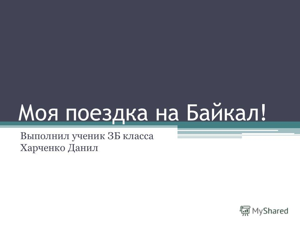 Моя поездка на Байкал! Выполнил ученик ЗБ класса Харченко Данил