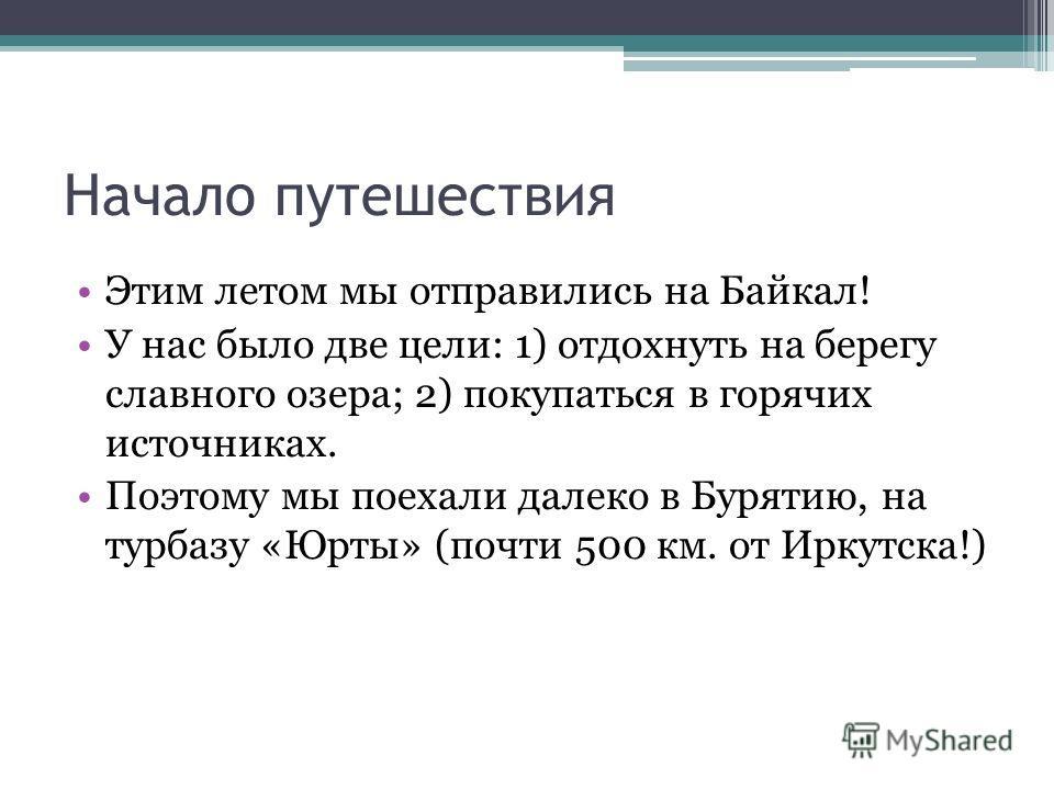 Начало путешествия Этим летом мы отправились на Байкал! У нас было две цели: 1) отдохнуть на берегу славного озера; 2) покупаться в горячих источниках. Поэтому мы поехали далеко в Бурятию, на турбазу «Юрты» (почти 500 км. от Иркутска!)
