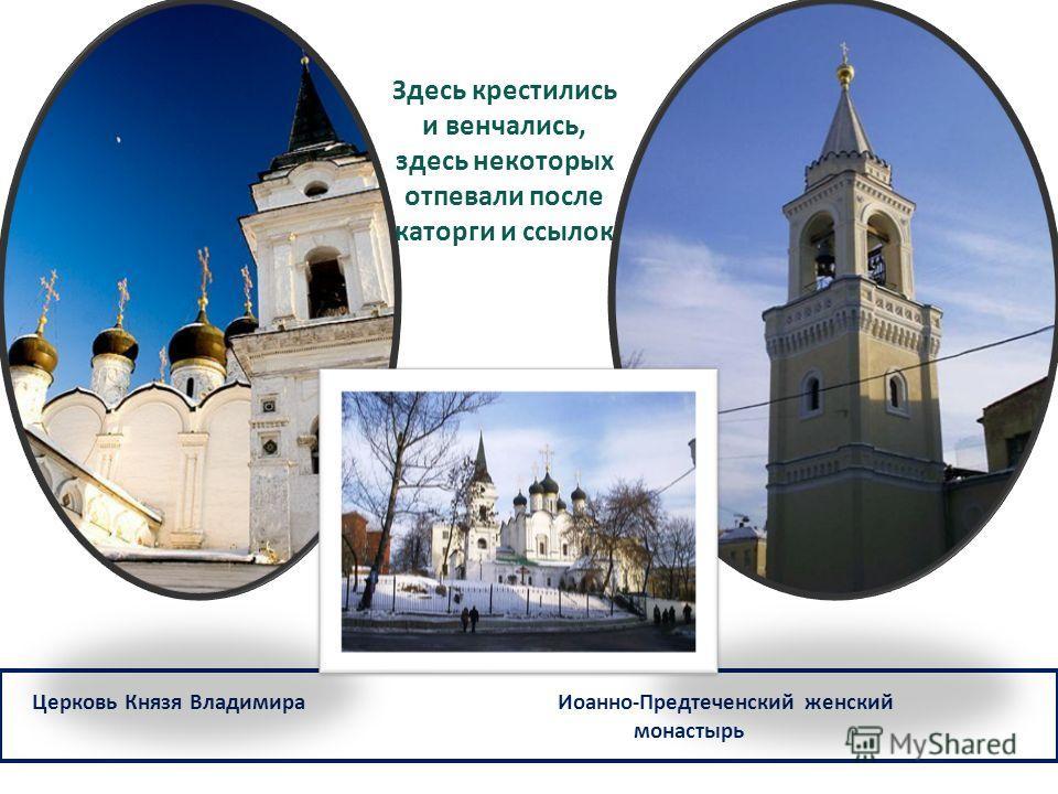 Церковь Князя Владимира Иоанно-Предтеченский женский монастырь Здесь крестились и венчались, здесь некоторых отпевали после каторги и ссылок
