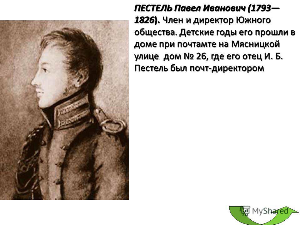 ПЕСТЕЛЬ Павел Иванович (1793 1826). Член и директор Южного общества. Детские годы его прошли в доме при почтамте на Мясницкой улице дом 26, где его отец И. Б. Пестель был почт-директором