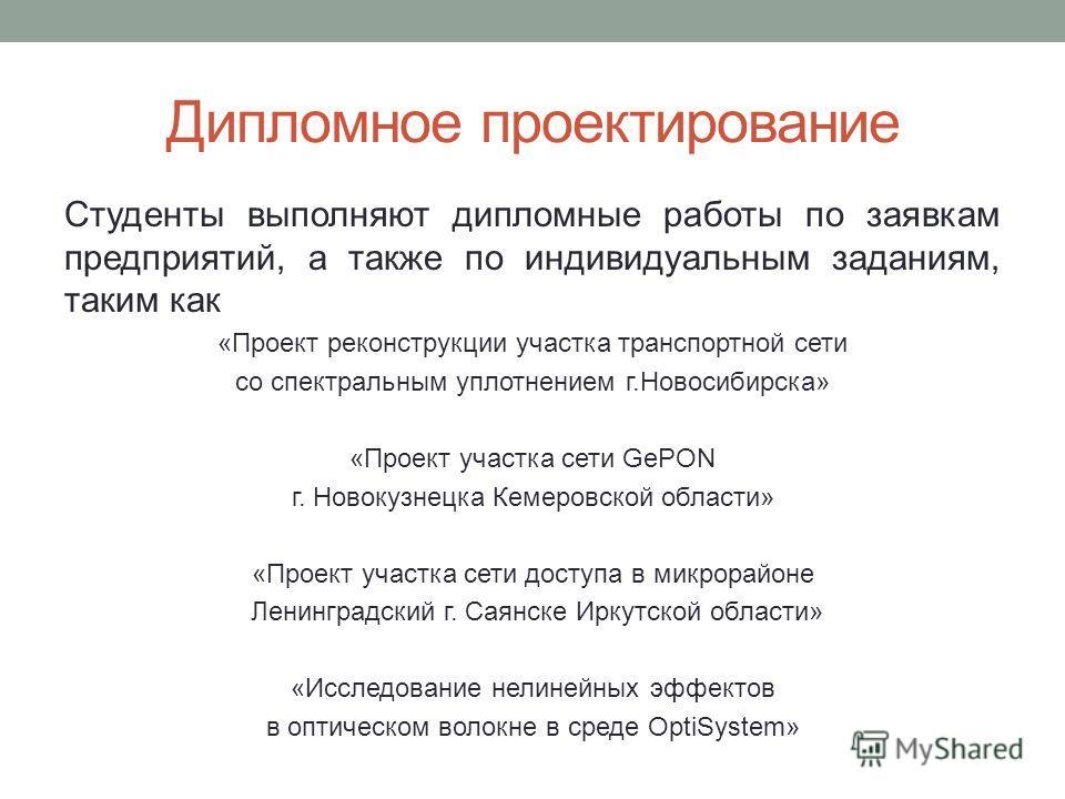 Дипломное проектирование Студенты выполняют дипломные работы по заявкам предприятий, а также по индивидуальным заданиям, таким как «Проект реконструкции участка транспортной сети со спектральным уплотнением г.Новосибирска» «Проект участка сети GePON