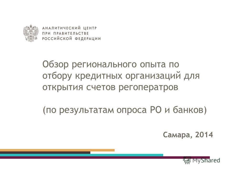 Обзор регионального опыта по отбору кредитных организаций для открытия счетов регоператров (по результатам опроса РО и банков) Самара, 2014