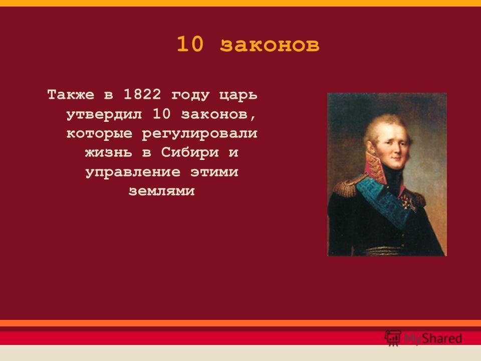 10 законов Также в 1822 году царь утвердил 10 законов, которые регулировали жизнь в Сибири и управление этими землями