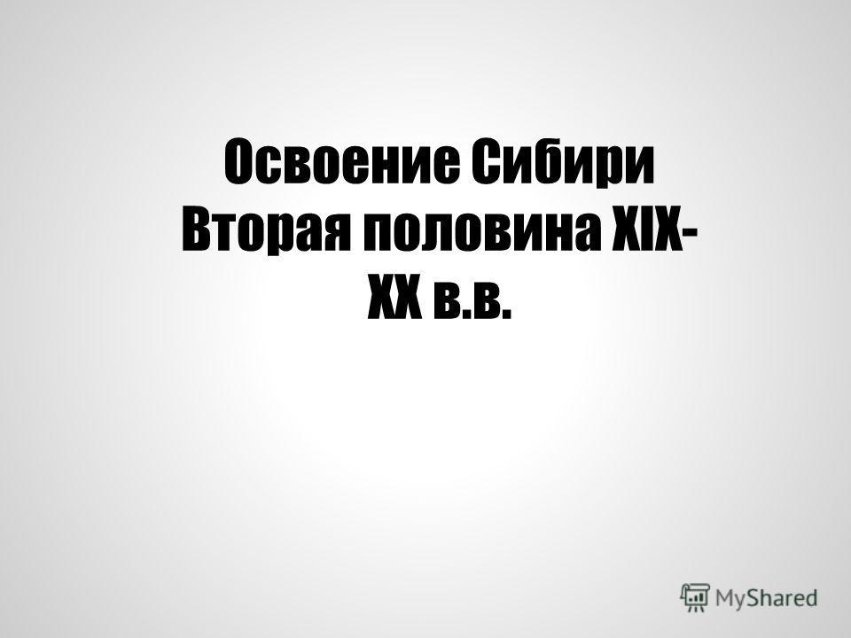Освоение Сибири Вторая половина XIX- XX в.в.