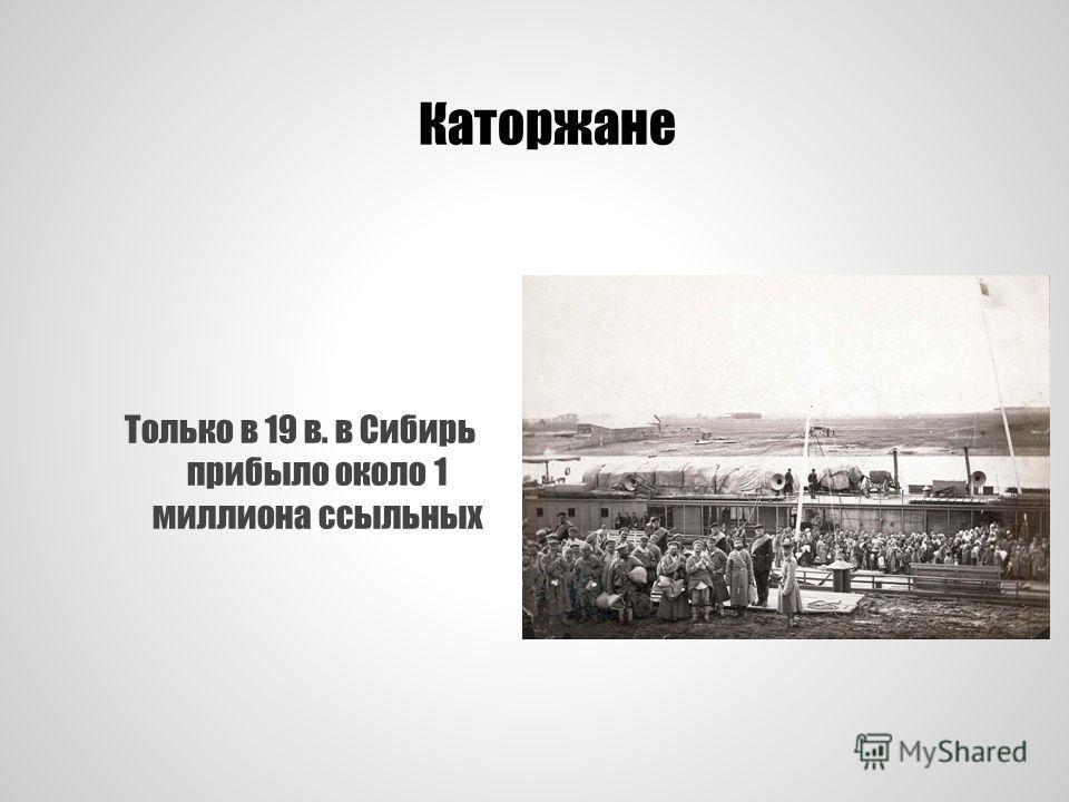 Каторжане Только в 19 в. в Сибирь прибыло около 1 миллиона ссыльных
