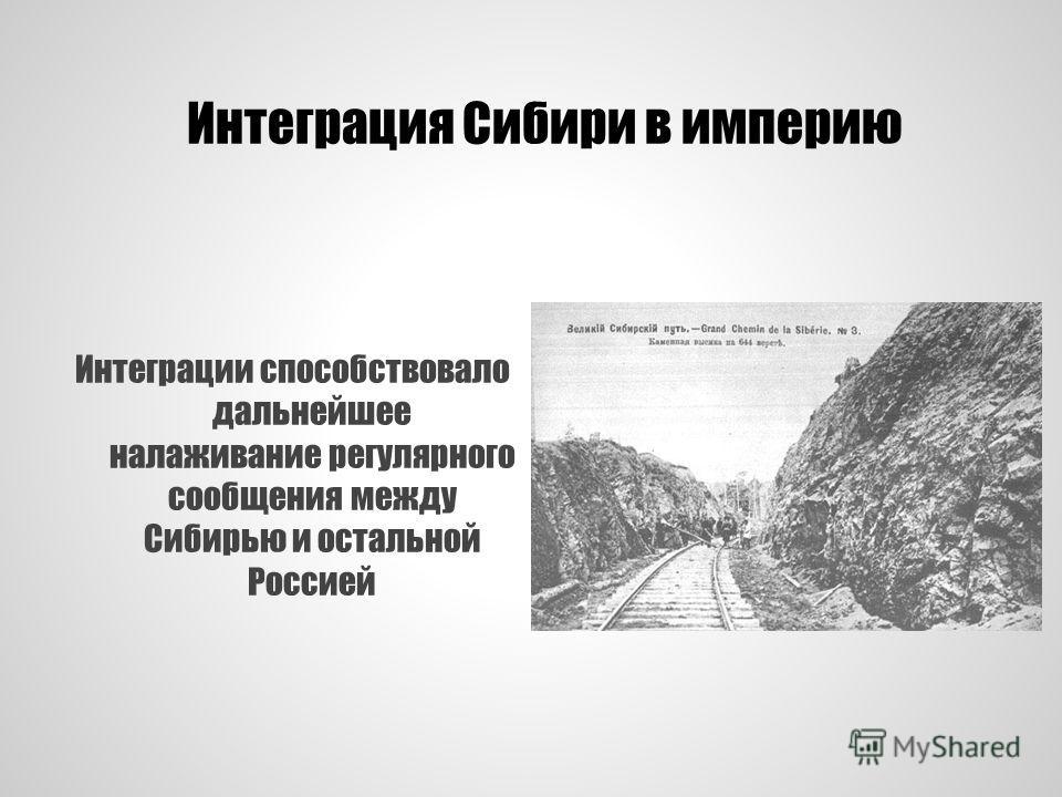 Интеграция Сибири в империю Интеграции способствовало дальнейшее налаживание регулярного сообщения между Сибирью и остальной Россией