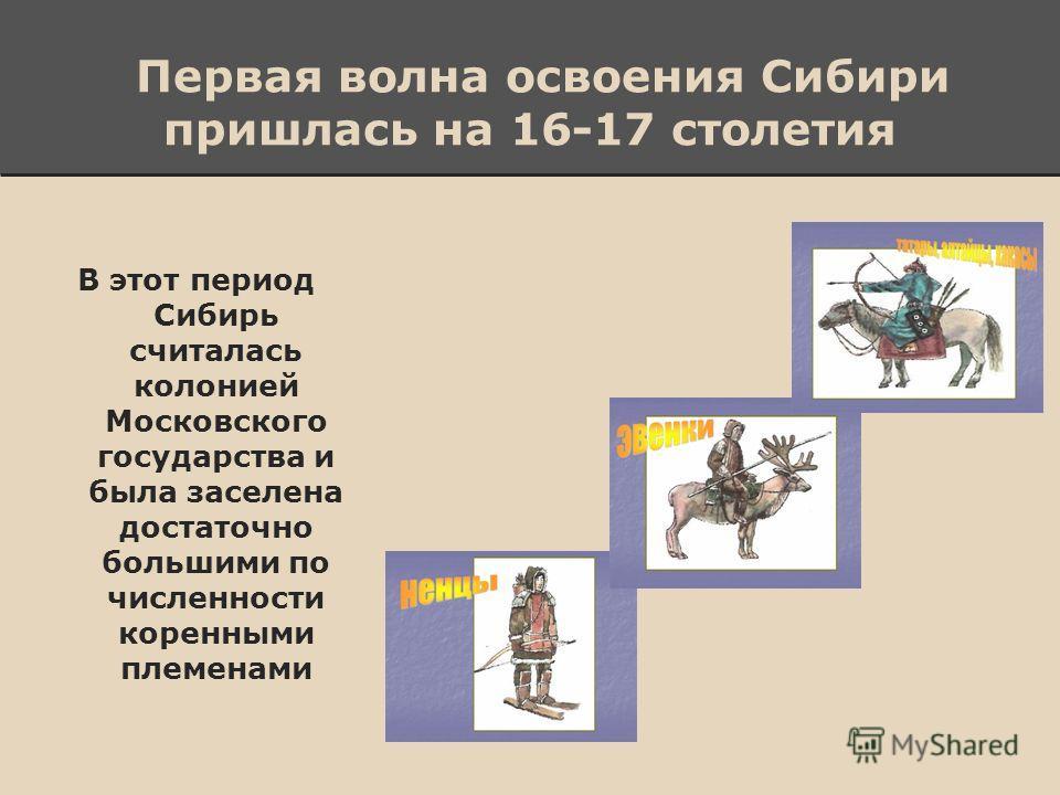 Первая волна освоения Сибири пришлась на 16-17 столетия В этот период Сибирь считалась колонией Московского государства и была заселена достаточно большими по численности коренными племенами