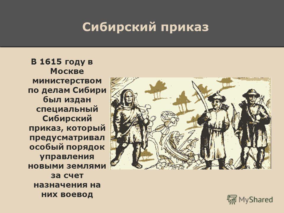 Сибирский приказ В 1615 году в Москве министерством по делам Сибири был издан специальный Сибирский приказ, который предусматривал особый порядок управления новыми землями за счет назначения на них воевод