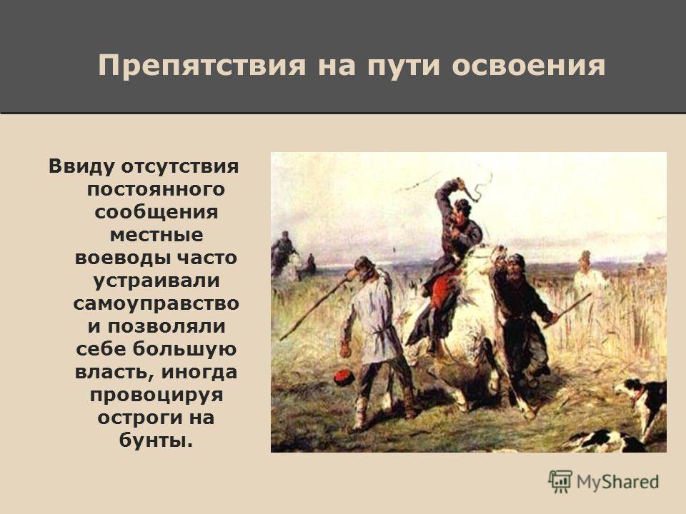Препятствия на пути освоения Ввиду отсутствия постоянного сообщения местные воеводы часто устраивали самоуправство и позволяли себе большую власть, иногда провоцируя остроги на бунты.