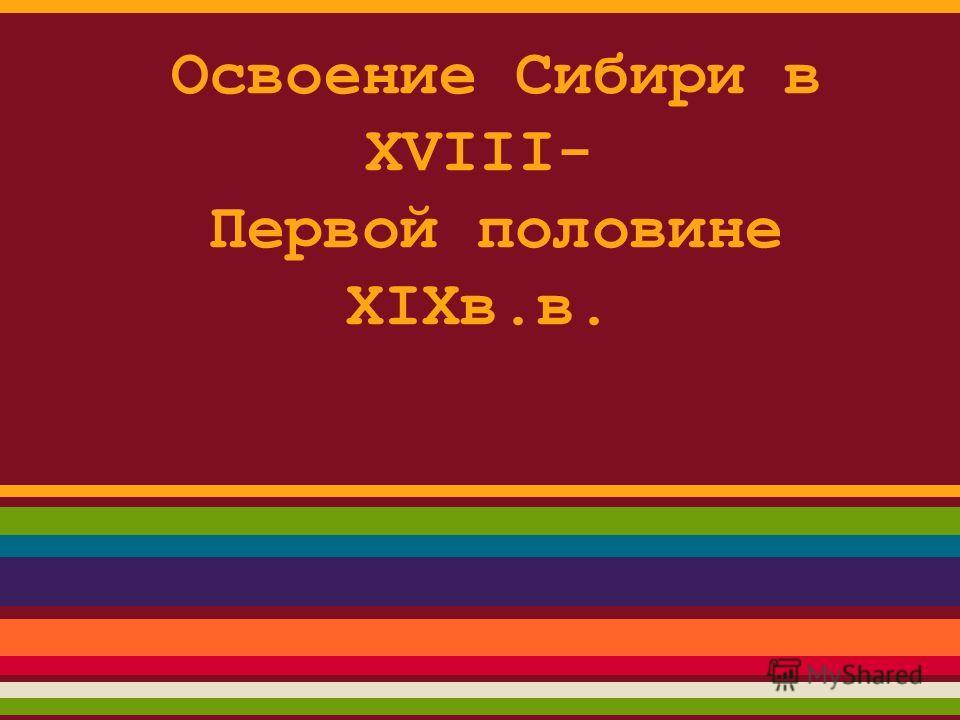 Освоение Сибири в XVIII- Первой половине XIXв.в.