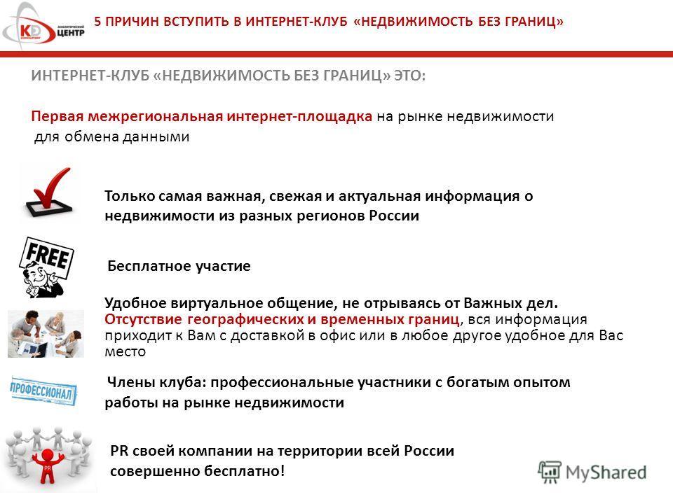 5 ПРИЧИН ВСТУПИТЬ В ИНТЕРНЕТ-КЛУБ «НЕДВИЖИМОСТЬ БЕЗ ГРАНИЦ» PR своей компании на территории всей России совершенно бесплатно! Только самая важная, свежая и актуальная информация о недвижимости из разных регионов России Бесплатное участие Удобное вирт