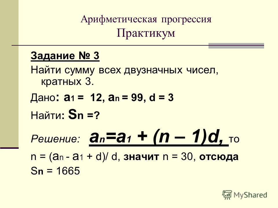 Задание 3 Найти сумму всех двузначных чисел, кратных 3. Дано : а 1 = 12, а n = 99, d = 3 Найти: S n =? Решение: a n =a 1 + (n – 1)d, то n = ( а n - а 1 + d)/ d, значит n = 30, отсюда S n = 1665 Арифметическая прогрессия Практикум