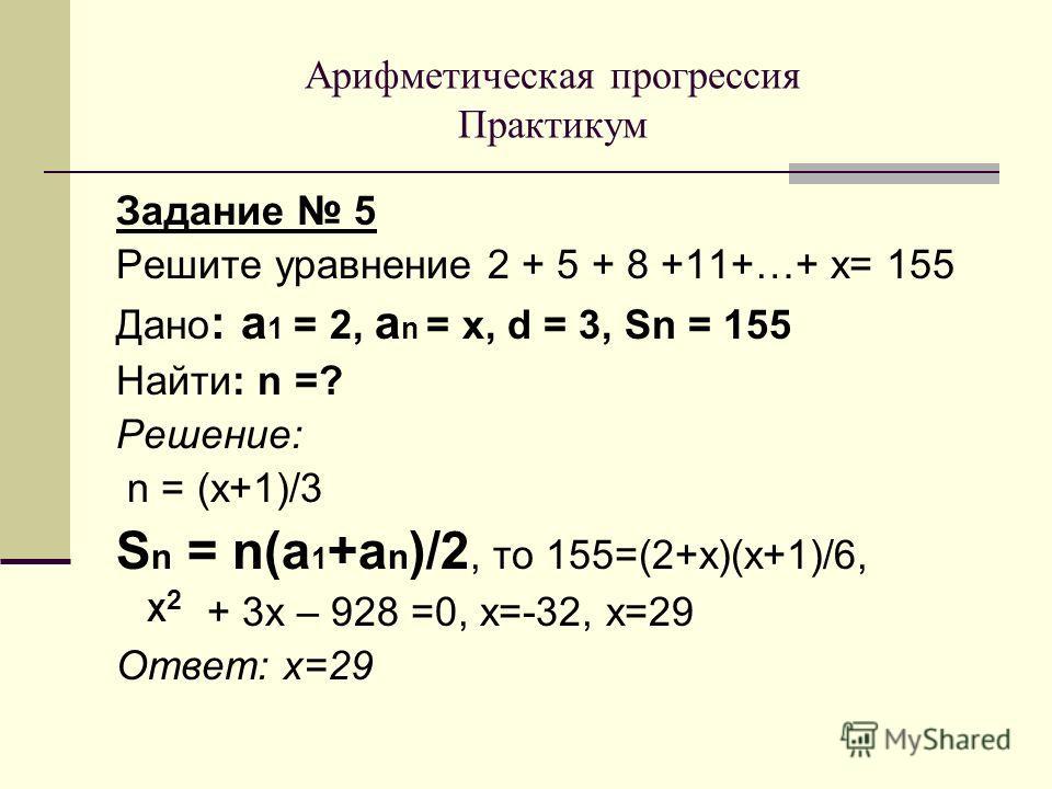 Задание 5 Решите уравнение 2 + 5 + 8 +11+…+ х= 155 Дано : а 1 = 2, а n = х, d = 3, Sn = 155 Найти: n =? Решение: n = (х+1)/3 S n = n(a 1 +a n )/2, то 155=(2+х)(х+1)/6, + 3 х – 928 =0, х=-32, х=29 Ответ: х=29 Арифметическая прогрессия Практикум Х2Х2
