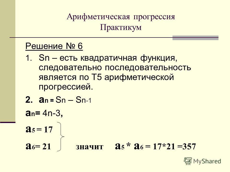 Решение 6 1. Sn – есть квадратичная функция, следовательно последовательность является по Т5 арифметической прогрессией. 2. а n = S n – S n -1 а n = 4n-3, a 5 = 17 а 6 = 21 значит a 5 * a 6 = 17*21 =357 Арифметическая прогрессия Практикум