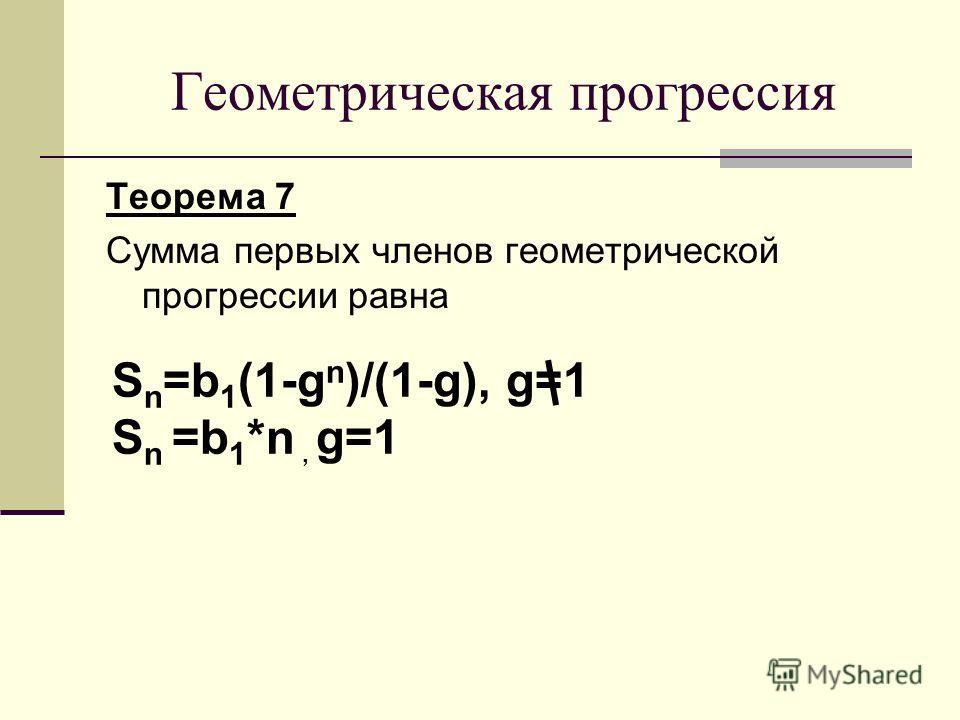 Теорема 7 Сумма первых членов геометрической прогрессии равна Геометрическая прогрессия S n =b 1 (1-g n )/(1-g), g=1 S n =b 1 *n, g=1