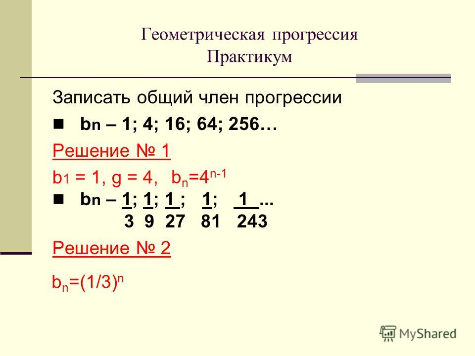 Записать общий член прогрессии b n – 1; 4; 16; 64; 256… Решение 1 b 1 = 1, g = 4, b n – 1; 1; 1 ; 1; 1... 3 9 27 81 243 Решение 2 Геометрическая прогрессия Практикум b n =4 n-1 b n =(1/3) n