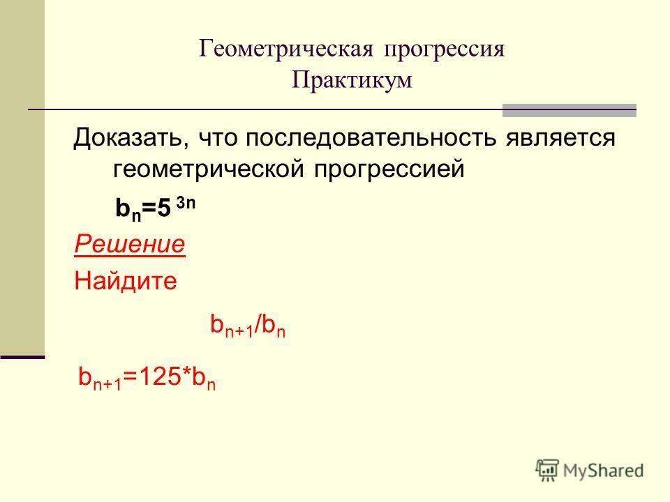 Доказать, что последовательность является геометрической прогрессией Решение Найдите Геометрическая прогрессия Практикум b n =5 3n b n+1 /b n b n+1 =125*b n