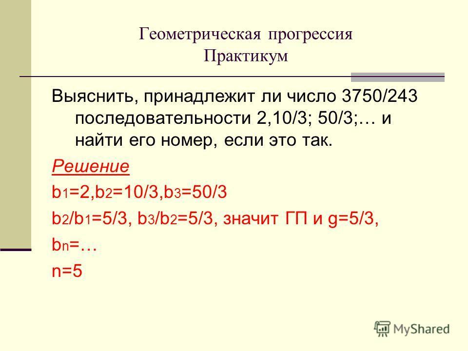 Выяснить, принадлежит ли число 3750/243 последовательности 2,10/3; 50/3;… и найти его номер, если это так. Решение b 1 =2,b 2 =10/3,b 3 =50/3 b 2 /b 1 =5/3, b 3 /b 2 =5/3, значит ГП и g=5/3, b n =… n=5 Геометрическая прогрессия Практикум