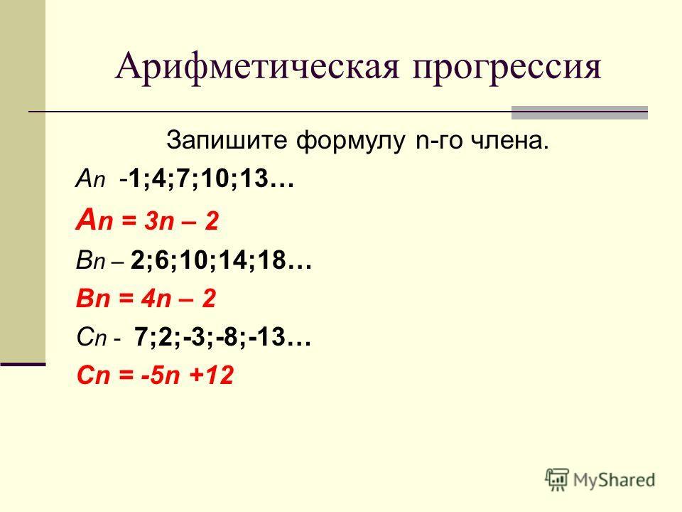 Запишите формулу n-го члена. А n -1;4;7;10;13… А n = 3n – 2 В n – 2;6;10;14;18… Bn = 4n – 2 С n - 7;2;-3;-8;-13… Cn = -5n +12 Арифметическая прогрессия