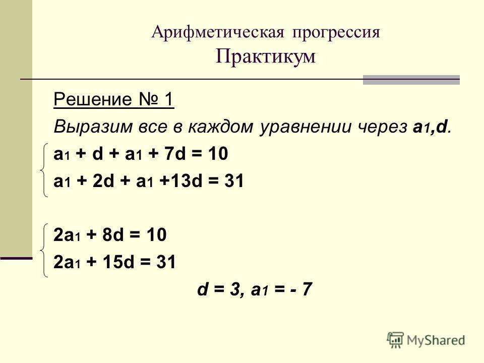 Решение 1 Выразим все в каждом уравнении через a 1,d. а 1 + d + a 1 + 7d = 10 а 1 + 2d + a 1 +13d = 31 2 а 1 + 8d = 10 2 а 1 + 15d = 31 d = 3, a 1 = - 7 Арифметическая прогрессия Практикум