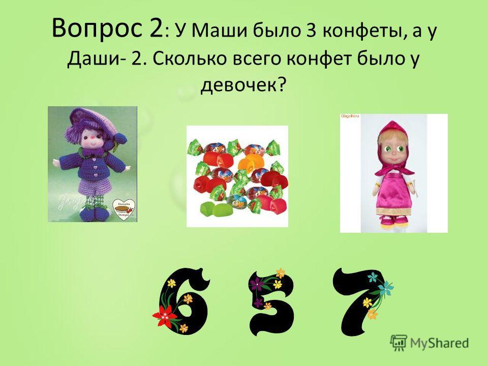 Вопрос 2 : У Маши было 3 конфеты, а у Даши- 2. Сколько всего конфет было у девочек?