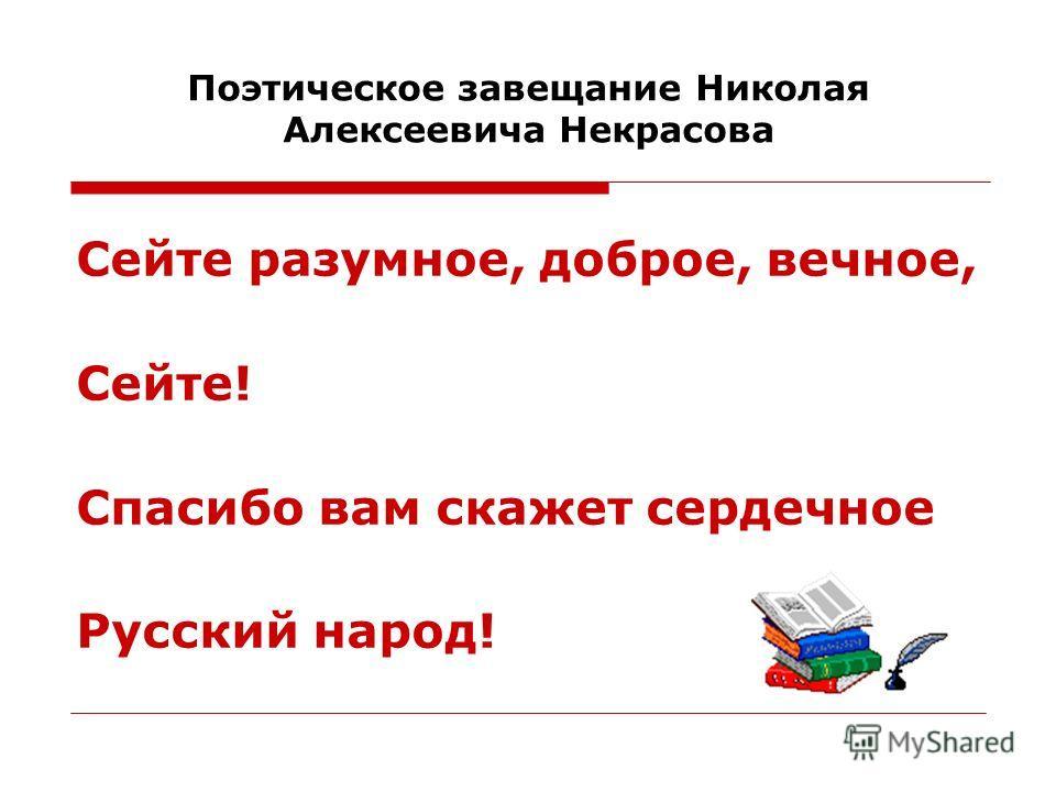 Поэтическое завещание Николая Алексеевича Некрасова Сейте разумное, доброе, вечное, Сейте! Спасибо вам скажет сердечное Русский народ!