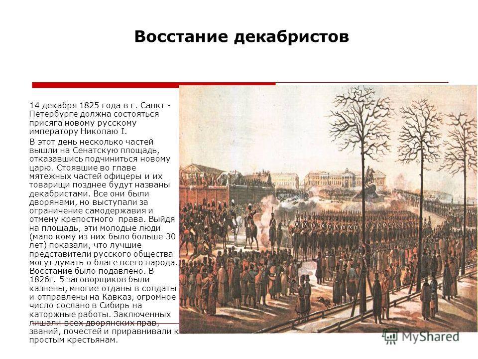 Восстание декабристов 14 декабря 1825 года в г. Санкт - Петербурге должна состояться присяга новому русскому императору Николаю I. В этот день несколько частей вышли на Сенатскую площадь, отказавшись подчиниться новому царю. Стоявшие во главе мятежны