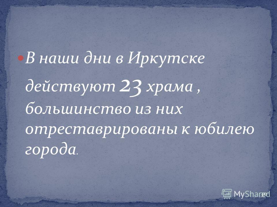 В наши дни в Иркутске действуют 23 храма, большинство из них отреставрированы к юбилею города. 30