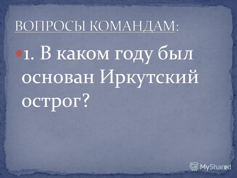 1. В каком году был основан Иркутский острог? 31
